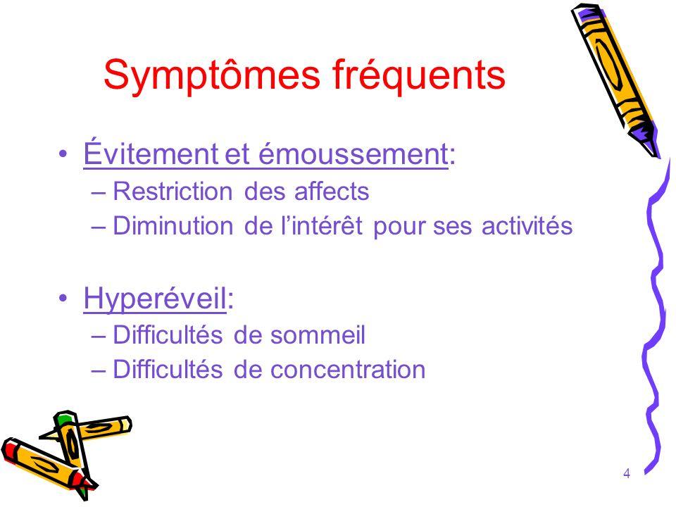 4 Symptômes fréquents Évitement et émoussement: –Restriction des affects –Diminution de lintérêt pour ses activités Hyperéveil: –Difficultés de sommei