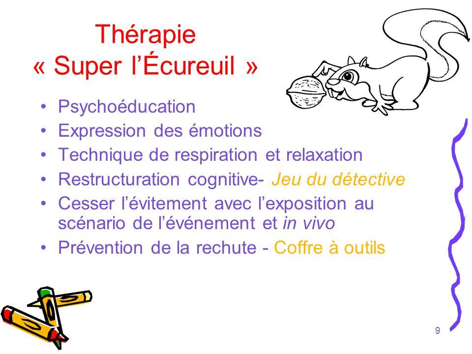 9 Thérapie « Super lÉcureuil » Psychoéducation Expression des émotions Technique de respiration et relaxation Restructuration cognitive- Jeu du détect