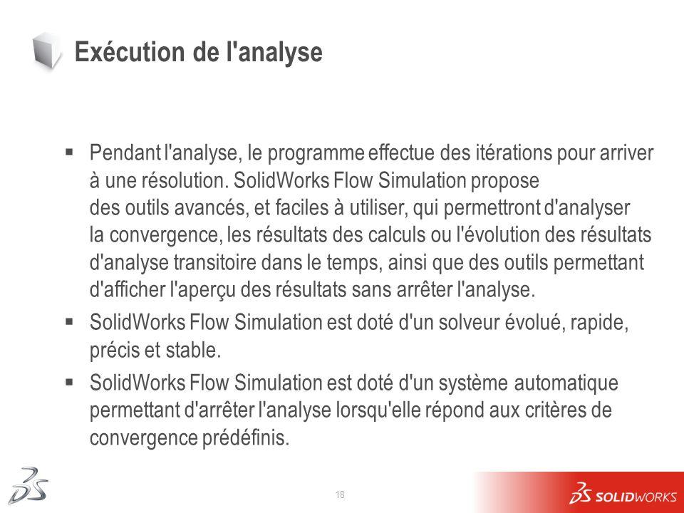 18 Exécution de l'analyse Pendant l'analyse, le programme effectue des itérations pour arriver à une résolution. SolidWorks Flow Simulation propose de
