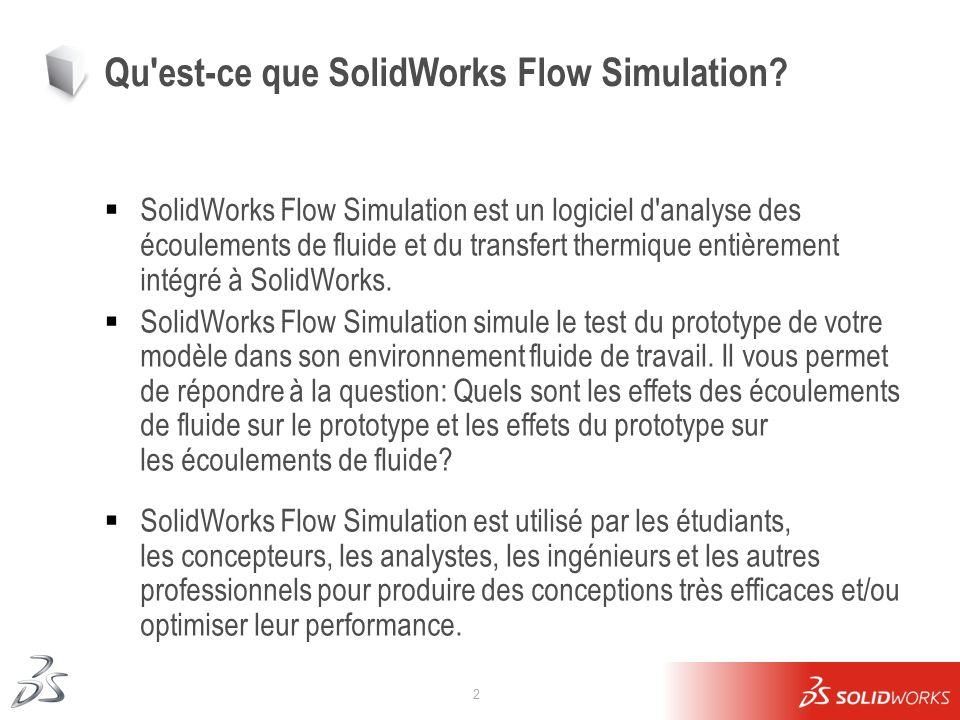 2 Qu'est-ce que SolidWorks Flow Simulation? SolidWorks Flow Simulation est un logiciel d'analyse des écoulements de fluide et du transfert thermique e