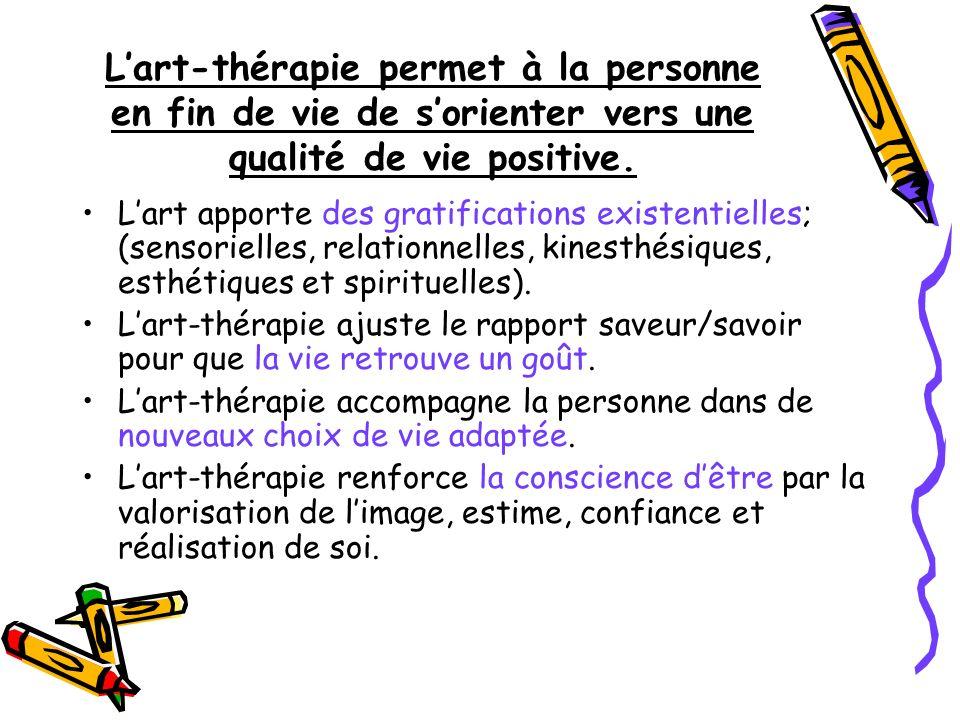 Lart-thérapie permet à la personne en fin de vie de sorienter vers une qualité de vie positive. Lart apporte des gratifications existentielles; (senso