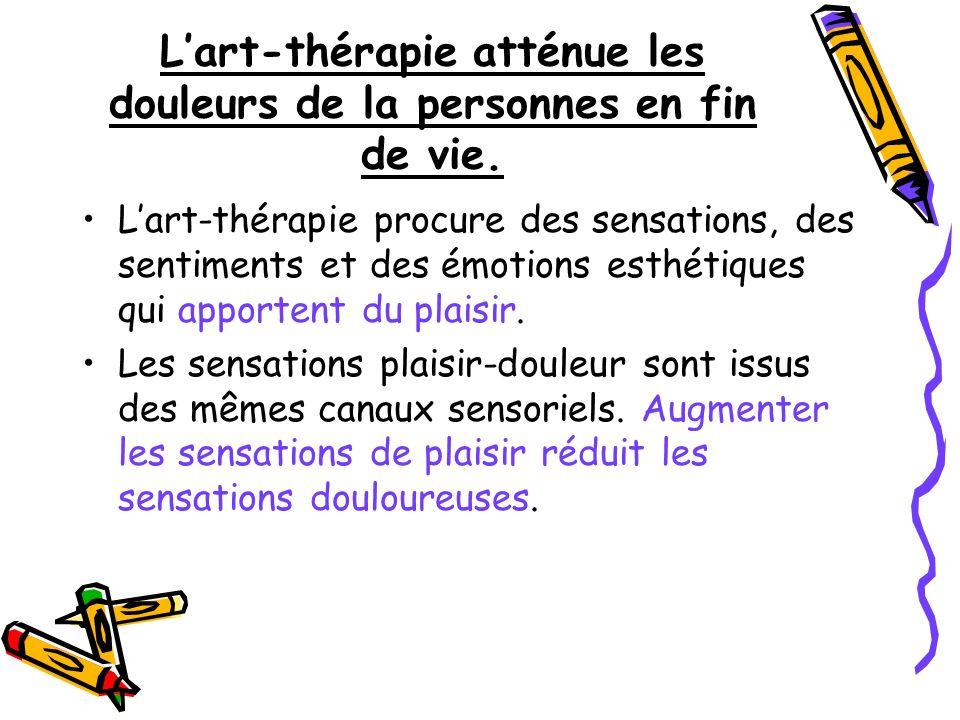Lart-thérapie atténue les douleurs de la personnes en fin de vie. Lart-thérapie procure des sensations, des sentiments et des émotions esthétiques qui