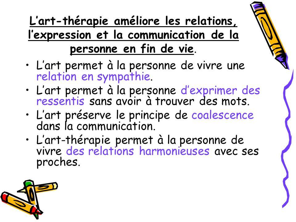 Lart-thérapie améliore les relations, lexpression et la communication de la personne en fin de vie. Lart permet à la personne de vivre une relation en