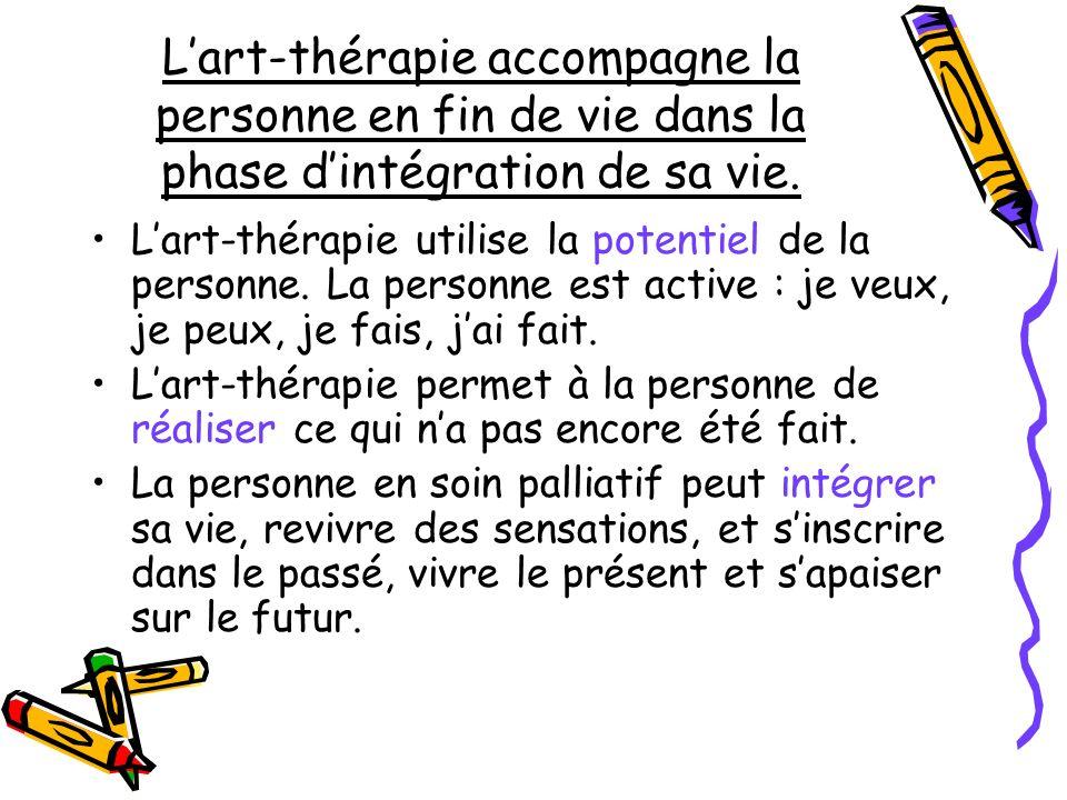 Lart-thérapie accompagne la personne en fin de vie dans la phase dintégration de sa vie. Lart-thérapie utilise la potentiel de la personne. La personn