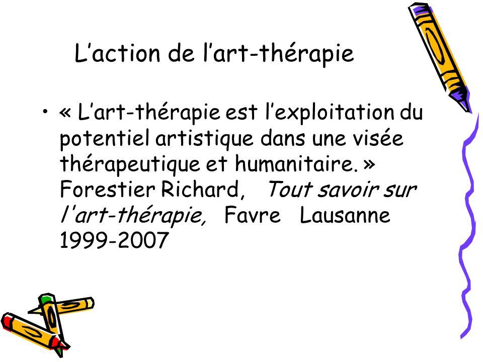 Laction de lart-thérapie « Lart-thérapie est lexploitation du potentiel artistique dans une visée thérapeutique et humanitaire. » Forestier Richard, T