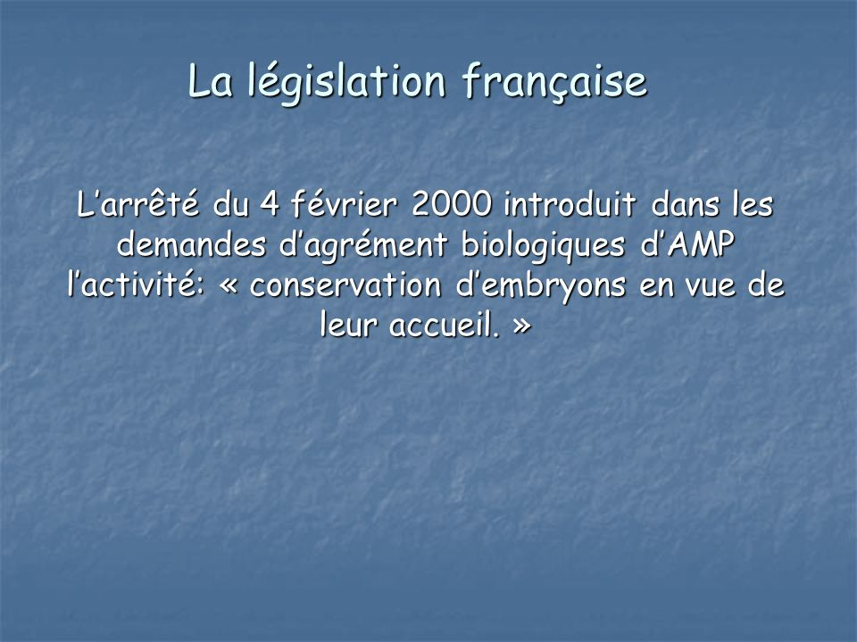 La législation française Larrêté du 4 février 2000 introduit dans les demandes dagrément biologiques dAMP lactivité: « conservation dembryons en vue d