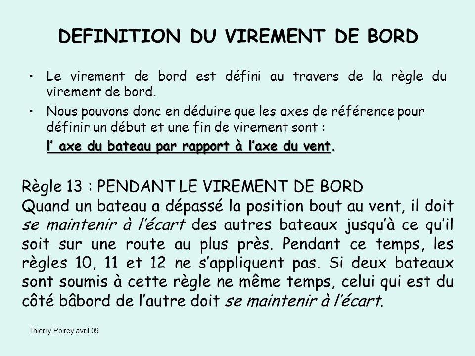 Thierry Poirey avril 09 DEFINITION DU VIREMENT DE BORD Le virement de bord est défini au travers de la règle du virement de bord. Nous pouvons donc en