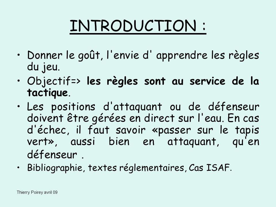 Thierry Poirey avril 09 INTRODUCTION : Donner le goût, l'envie d' apprendre les règles du jeu. Objectif=> les règles sont au service de la tactique. L