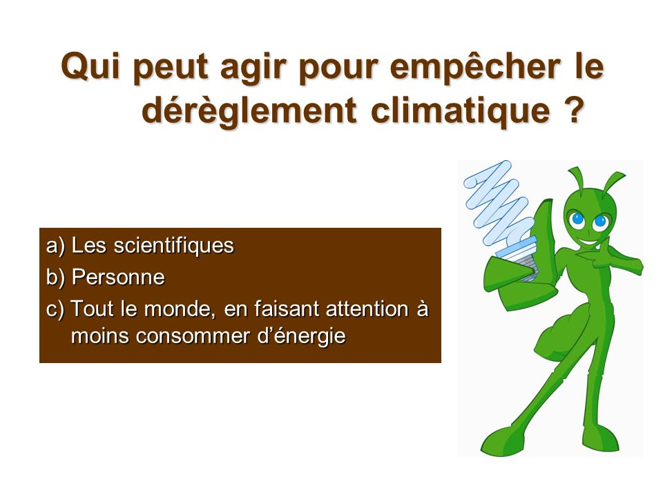 Qui peut agir pour empêcher le dérèglement climatique ? a) Les scientifiques b) Personne c) Tout le monde, en faisant attention à moins consommer déne