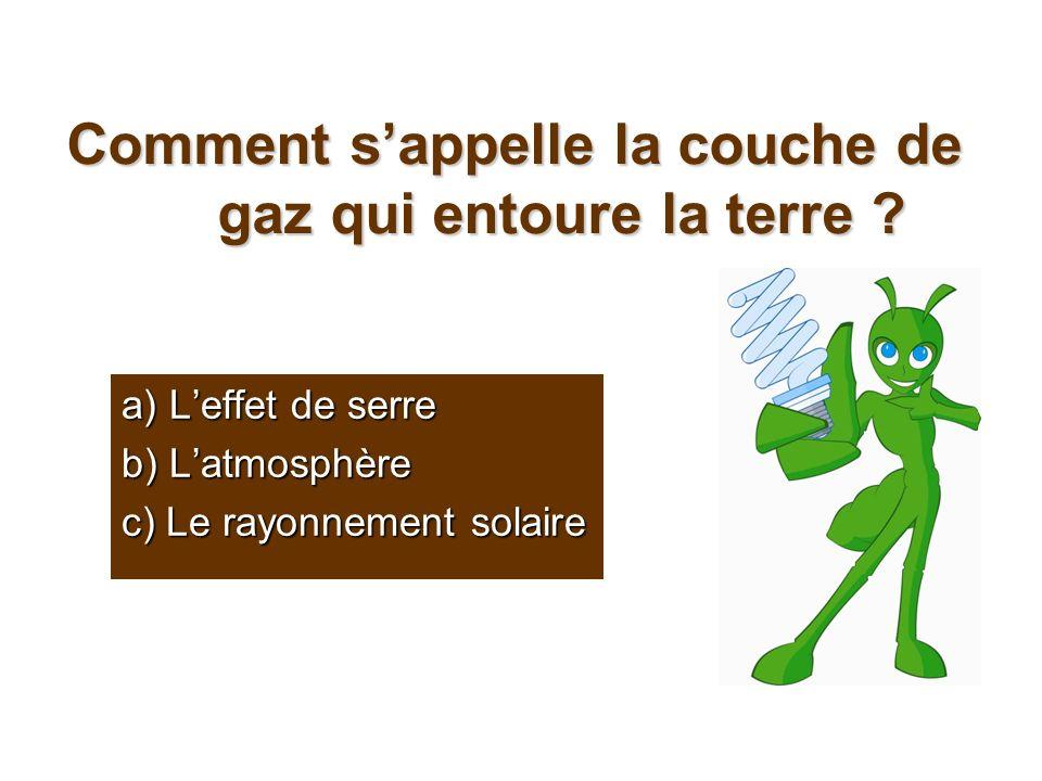 Comment sappelle la couche de gaz qui entoure la terre ? a) Leffet de serre b) Latmosphère c) Le rayonnement solaire