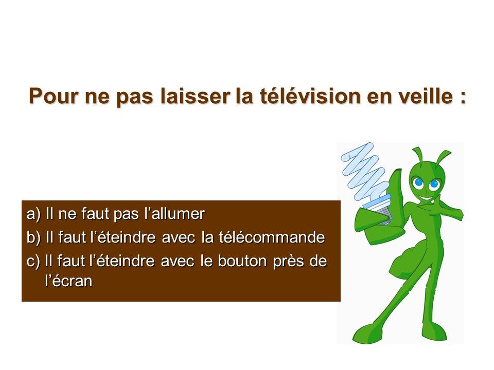 Pour ne pas laisser la télévision en veille : a) Il ne faut pas lallumer b) Il faut léteindre avec la télécommande c) Il faut léteindre avec le bouton