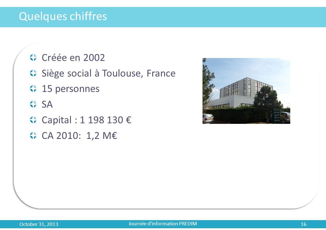 Quelques chiffres Créée en 2002 Siège social à Toulouse, France 15 personnes SA Capital : 1 198 130 CA 2010: 1,2 M October 31, 2013 16 Journée d'infor