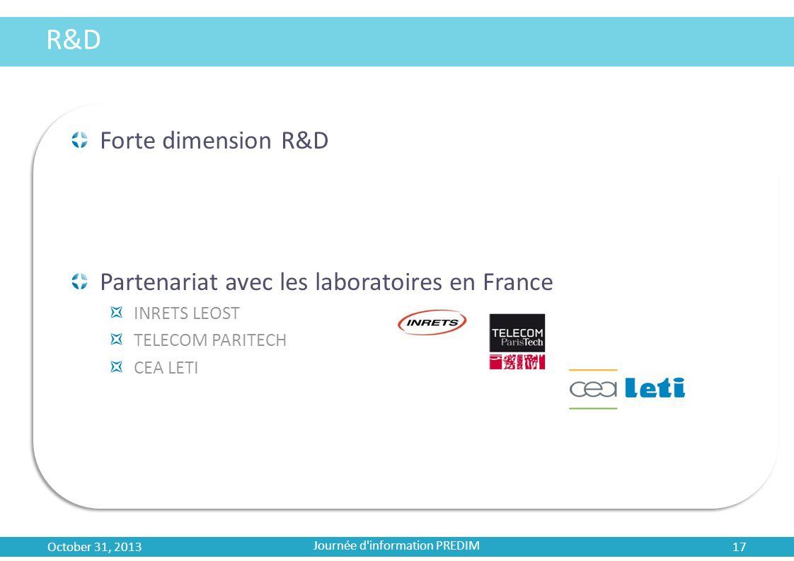 R&D Forte dimension R&D Partenariat avec les laboratoires en France INRETS LEOST TELECOM PARITECH CEA LETI October 31, 2013 17 Journée d'information P
