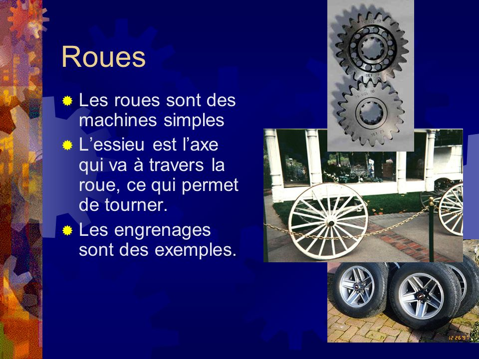 Roues Les roues sont des machines simples Lessieu est laxe qui va à travers la roue, ce qui permet de tourner. Les engrenages sont des exemples.