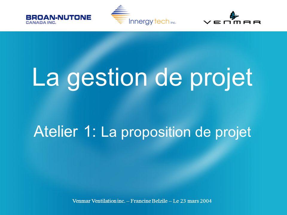 Venmar Ventilation inc. – Francine Belzile – Le 23 mars 2004 La gestion de projet Atelier 1: La proposition de projet