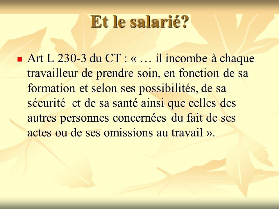 Et le salarié? Art L 230-3 du CT : « … il incombe à chaque travailleur de prendre soin, en fonction de sa formation et selon ses possibilités, de sa s
