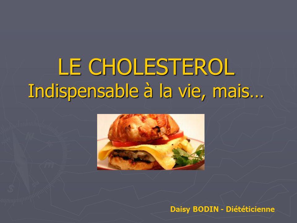 LE CHOLESTEROL Indispensable à la vie, mais… Daisy BODIN - Diététicienne