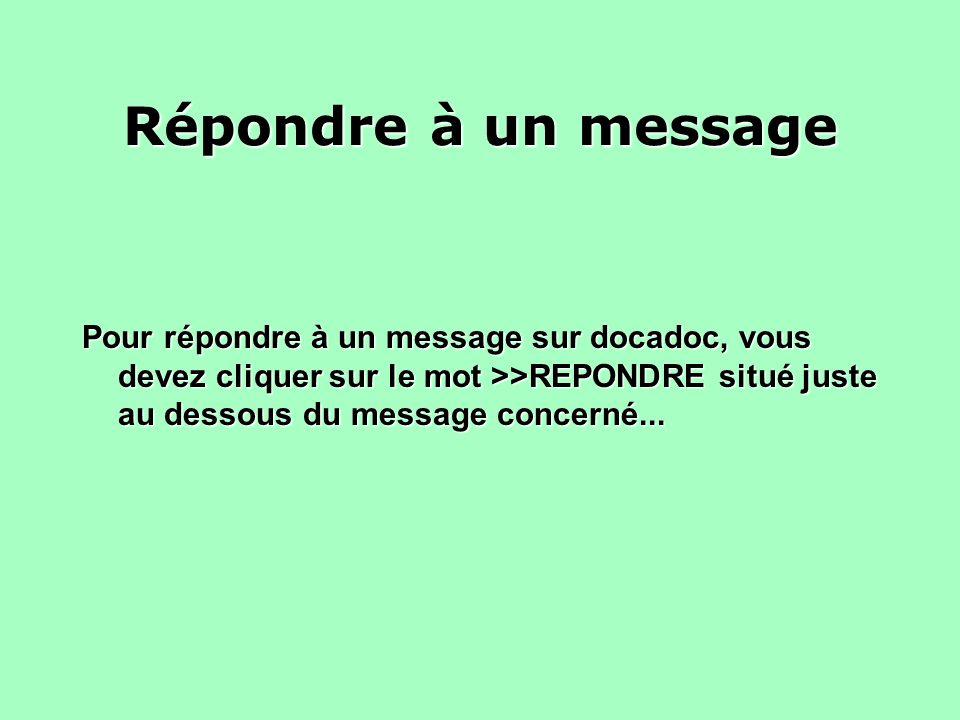 Répondre à un message Pour répondre à un message sur docadoc, vous devez cliquer sur le mot >>REPONDRE situé juste au dessous du message concerné...