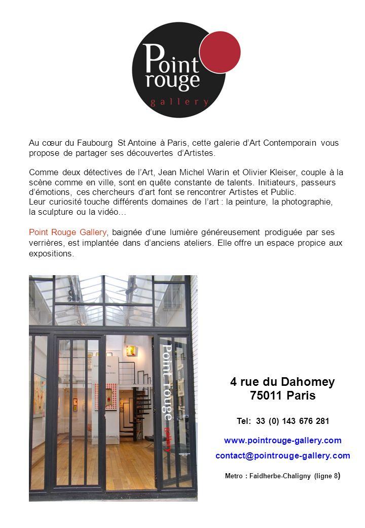 4 rue du Dahomey 75011 Paris Tel: 33 (0) 143 676 281 www.pointrouge-gallery.com contact@pointrouge-gallery.com Metro : Faidherbe-Chaligny (ligne 8 ) A