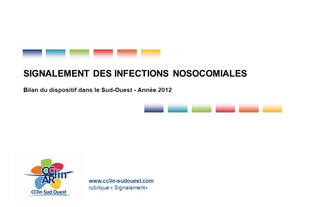 SIGNALEMENT DES INFECTIONS NOSOCOMIALES Bilan du dispositif dans le Sud-Ouest - Année 2012 www.cclin-sudouest.com rubrique « Signalement»
