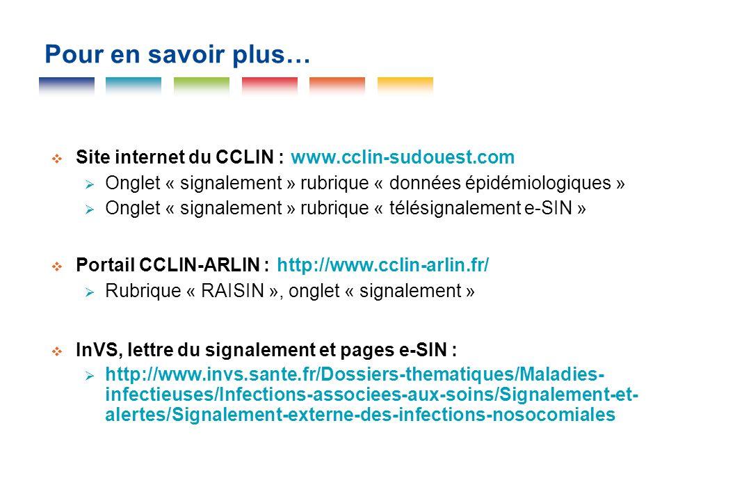 Pour en savoir plus… Site internet du CCLIN : www.cclin-sudouest.com Onglet « signalement » rubrique « données épidémiologiques » Onglet « signalement