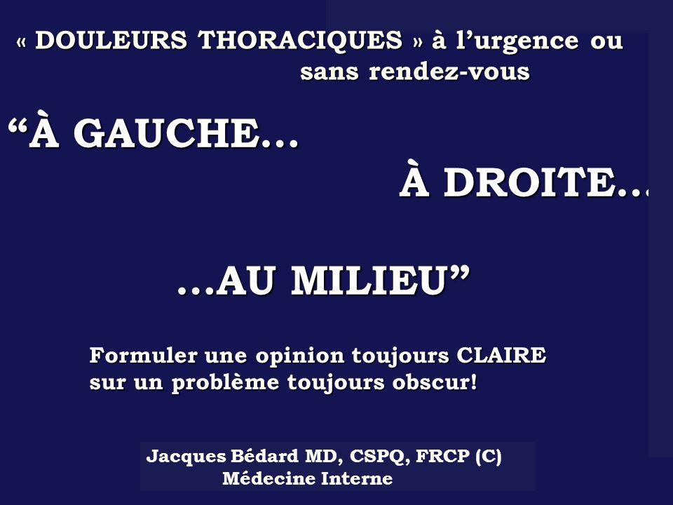 À GAUCHE… À DROITE… À DROITE… …AU MILIEU …AU MILIEU Formuler une opinion toujours CLAIRE sur un problème toujours obscur! Jacques Bédard MD, CSPQ, FRC