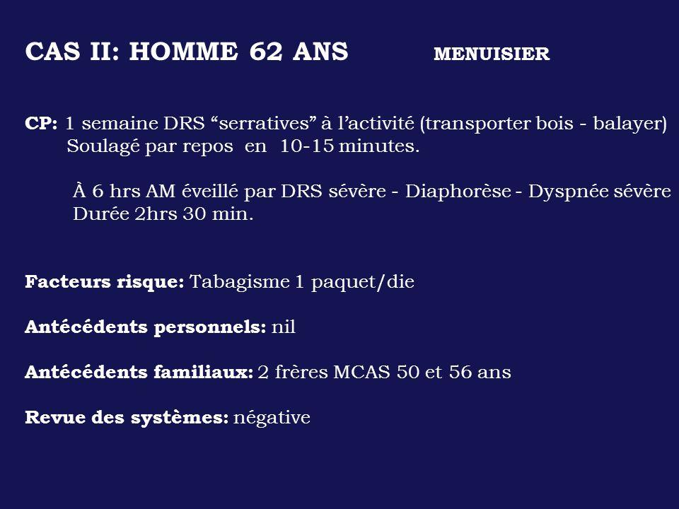 CAS II: HOMME 62 ANS MENUISIER CP: 1 semaine DRS serratives à lactivité (transporter bois - balayer) Soulagé par repos en 10-15 minutes. À 6 hrs AM év
