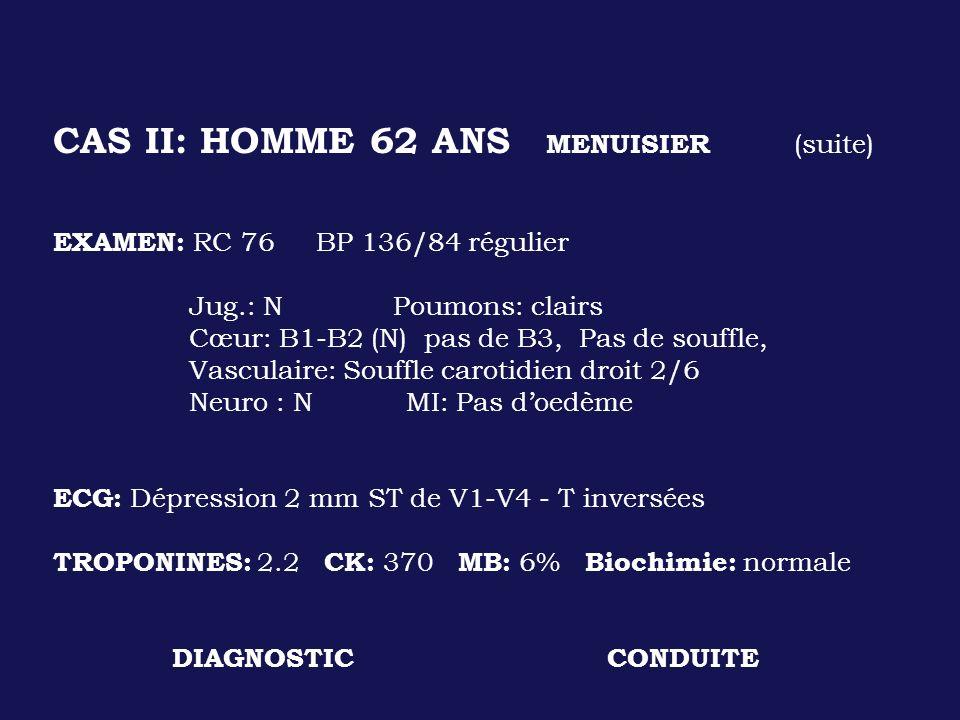 CAS II: HOMME 62 ANS MENUISIER (suite) EXAMEN: RC 76 BP 136/84 régulier Jug.: N Poumons: clairs Cœur: B1-B2 (N) pas de B3, Pas de souffle, Vasculaire:
