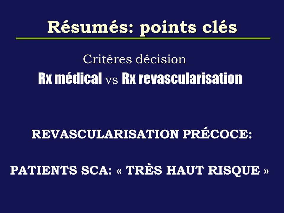 Résumés: points clés Critères décision Rx médical vs Rx revascularisation REVASCULARISATION PRÉCOCE: PATIENTS SCA: « TRÈS HAUT RISQUE »