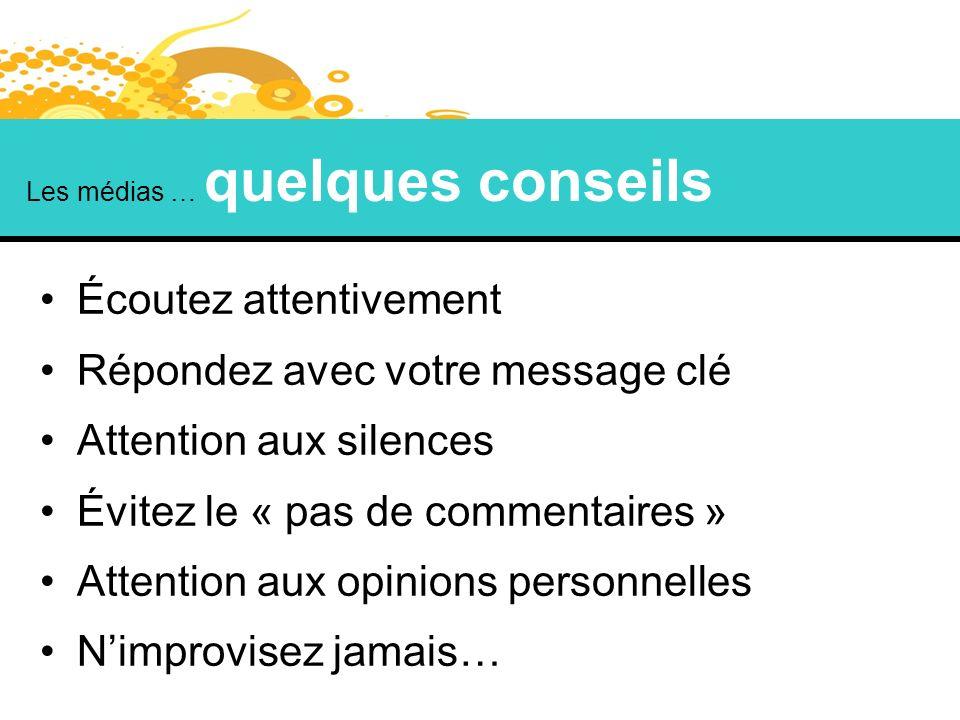 Les médias … quelques conseils Écoutez attentivement Répondez avec votre message clé Attention aux silences Évitez le « pas de commentaires » Attentio