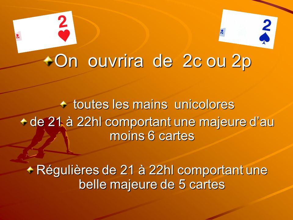 On ouvrira de 2c ou 2p toutes les mains unicolores toutes les mains unicolores de 21 à 22hl comportant une majeure dau moins 6 cartes Régulières de 21