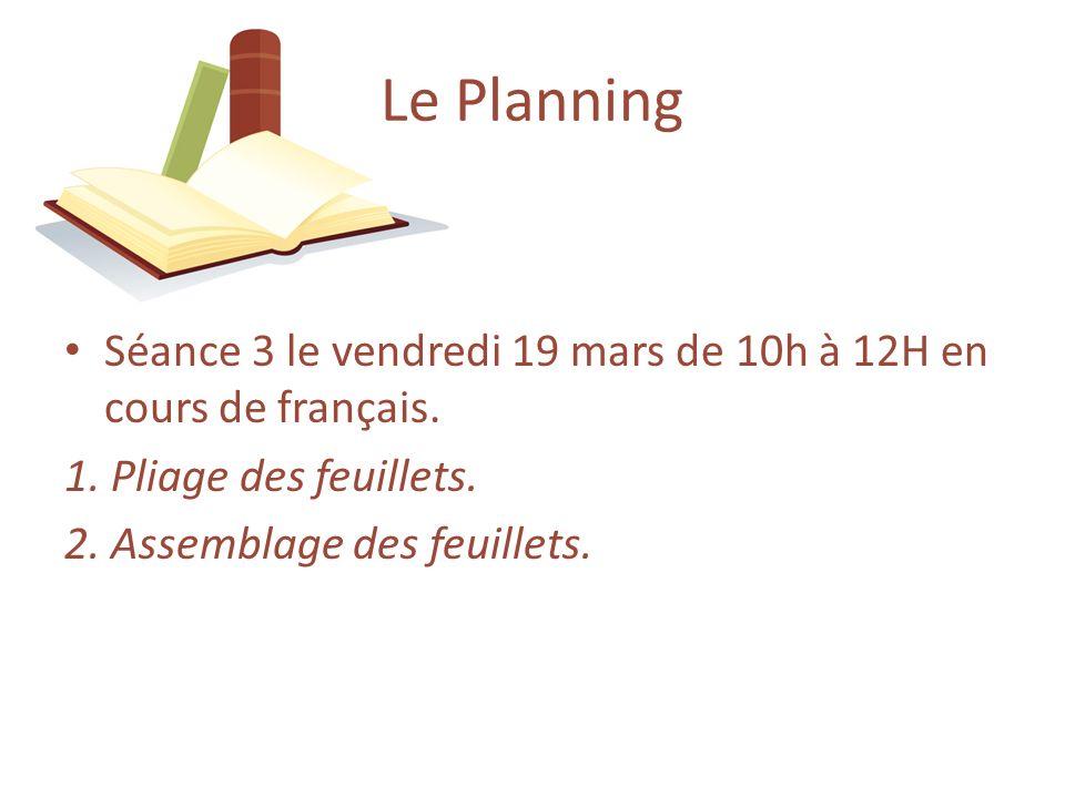 Séance 3 le vendredi 19 mars de 10h à 12H en cours de français. 1. Pliage des feuillets. 2. Assemblage des feuillets. Le Planning