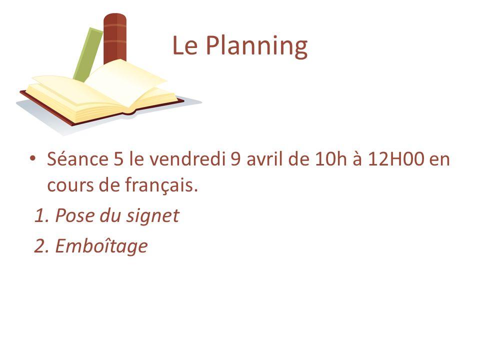 Séance 5 le vendredi 9 avril de 10h à 12H00 en cours de français. 1. Pose du signet 2. Emboîtage Le Planning