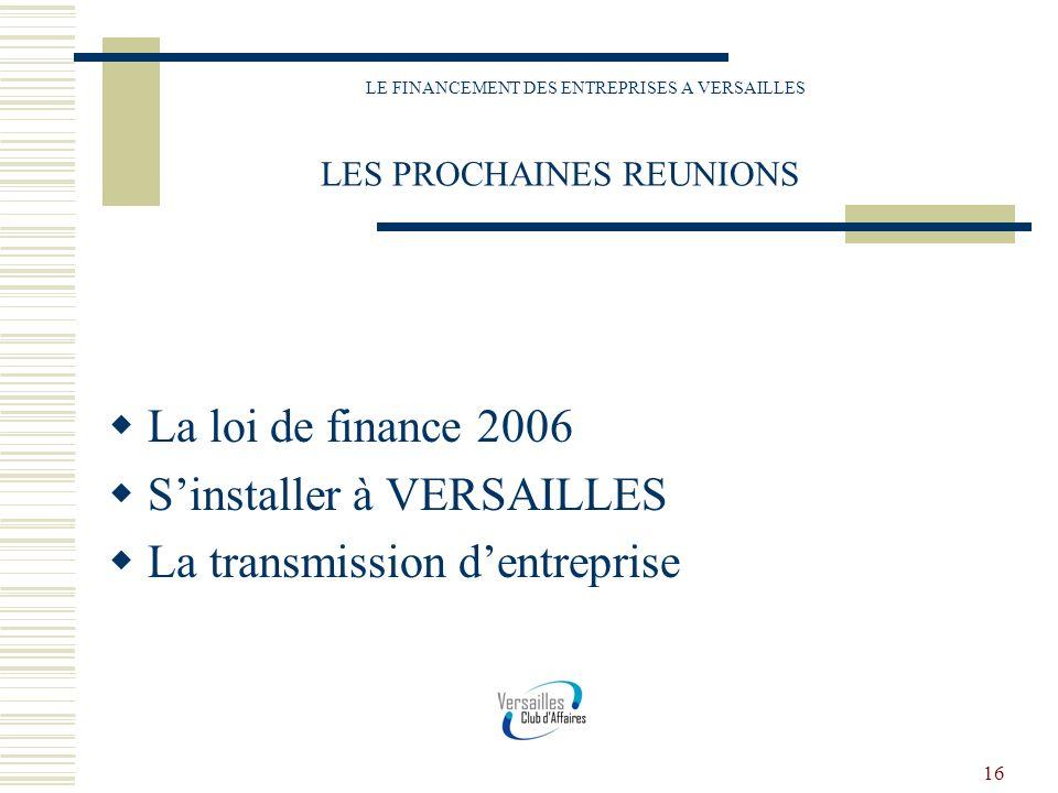 16 LE FINANCEMENT DES ENTREPRISES A VERSAILLES LES PROCHAINES REUNIONS La loi de finance 2006 Sinstaller à VERSAILLES La transmission dentreprise