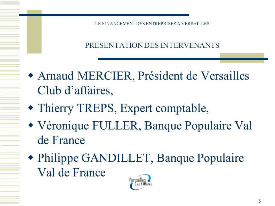 3 LE FINANCEMENT DES ENTREPRISES A VERSAILLES PRESENTATION DES INTERVENANTS Arnaud MERCIER, Président de Versailles Club daffaires, Thierry TREPS, Exp
