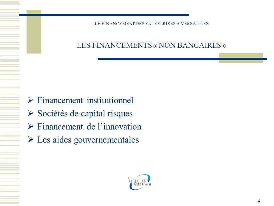 4 LE FINANCEMENT DES ENTREPRISES A VERSAILLES LES FINANCEMENTS « NON BANCAIRES » Financement institutionnel Sociétés de capital risques Financement de