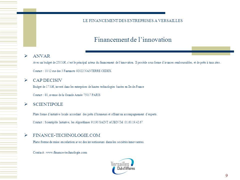 9 LE FINANCEMENT DES ENTREPRISES A VERSAILLES Financement de linnovation ANVAR Avec un budget de 250 M, cest le principal acteur du financement de lin