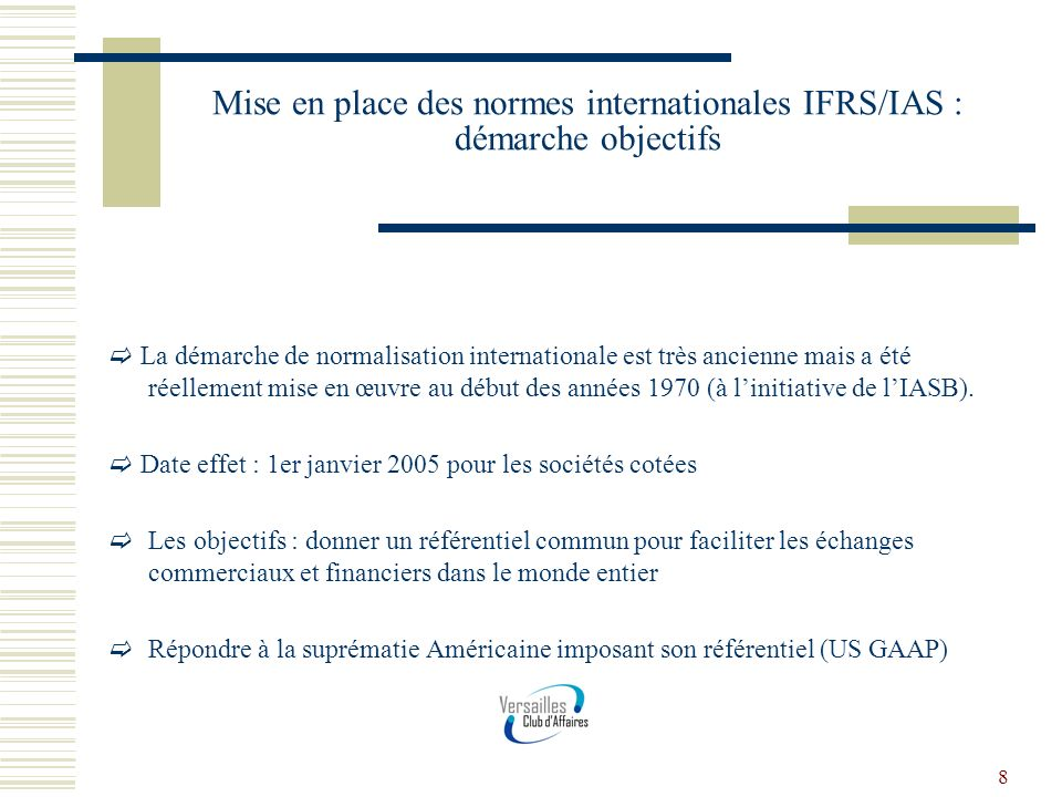 9 Mise en place des normes internationales IFRS/IAS : démarche objectifs Un principe général : La juste valeur Une conséquence : labandon du principe du coût historique… Et autant de questions à résoudre : évaluation des actifs (immeuble, titres de participations…)