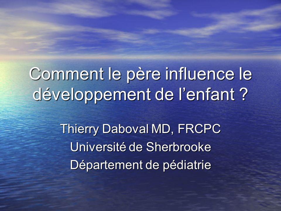Comment le père influence le développement de lenfant ? Thierry Daboval MD, FRCPC Université de Sherbrooke Département de pédiatrie