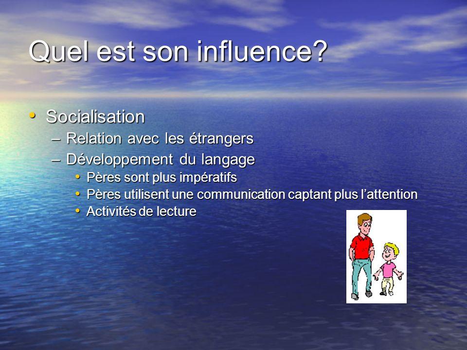 Quel est son influence? Socialisation Socialisation –Relation avec les étrangers –Développement du langage Pères sont plus impératifs Pères sont plus
