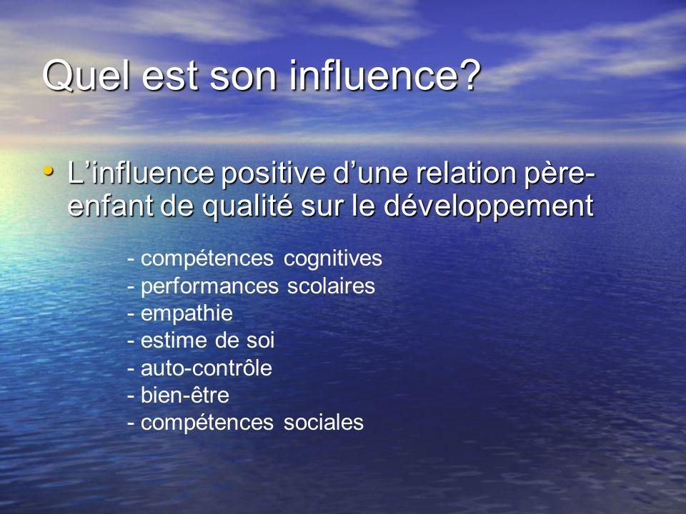 Quel est son influence? Linfluence positive dune relation père- enfant de qualité sur le développement Linfluence positive dune relation père- enfant