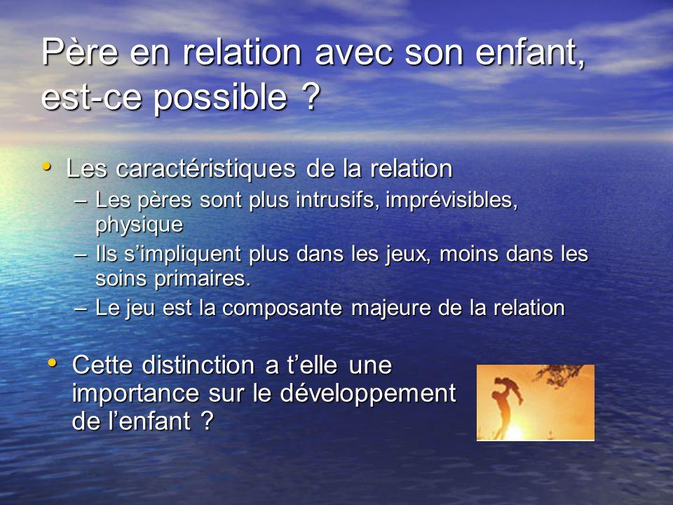 Père en relation avec son enfant, est-ce possible ? Les caractéristiques de la relation Les caractéristiques de la relation –Les pères sont plus intru