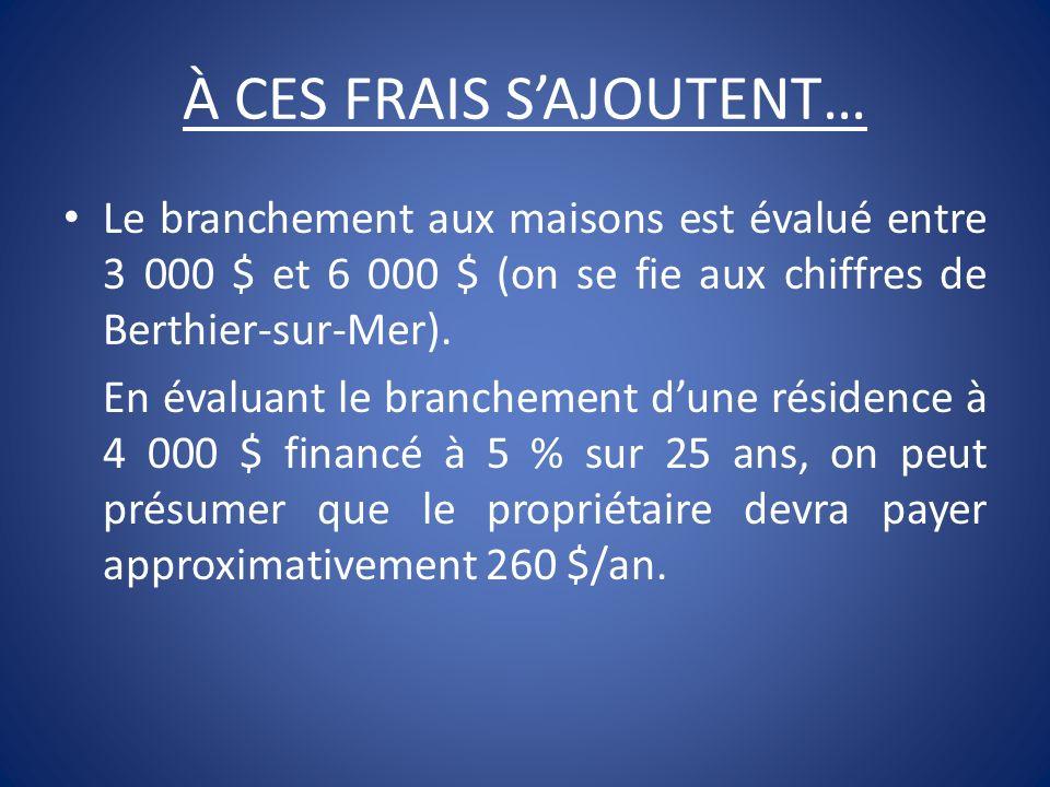 À CES FRAIS SAJOUTENT… Le branchement aux maisons est évalué entre 3 000 $ et 6 000 $ (on se fie aux chiffres de Berthier-sur-Mer). En évaluant le bra