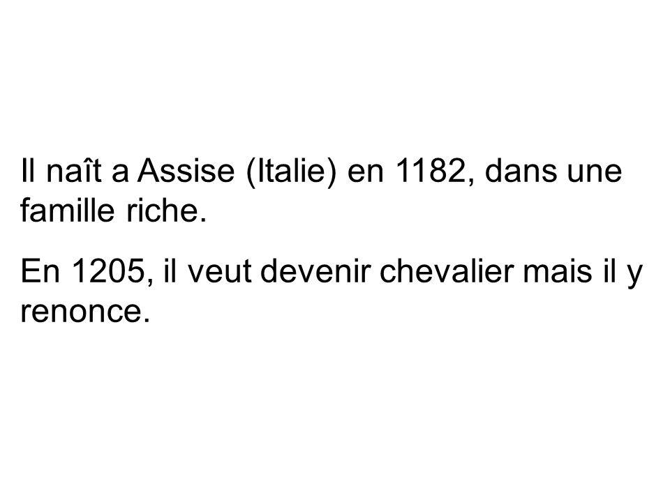 Il naît a Assise (Italie) en 1182, dans une famille riche. En 1205, il veut devenir chevalier mais il y renonce.