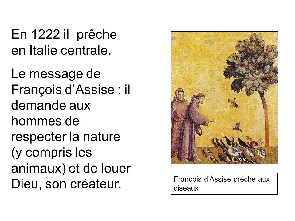 En 1222 il prêche en Italie centrale. Le message de François dAssise : il demande aux hommes de respecter la nature (y compris les animaux) et de loue