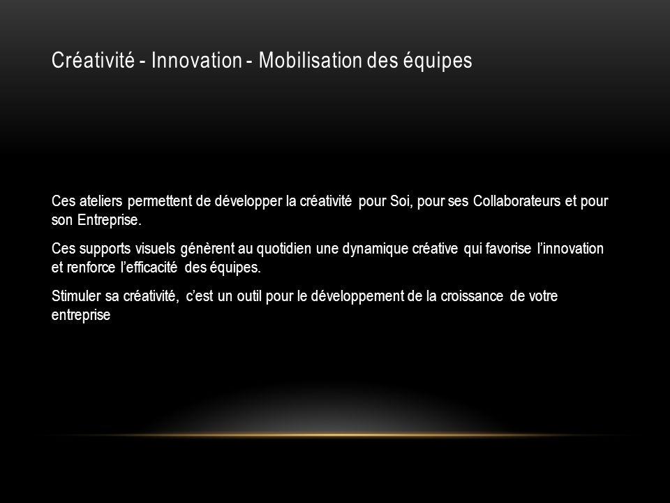Créativité - Innovation - Mobilisation des équipes Ces ateliers permettent de développer la créativité pour Soi, pour ses Collaborateurs et pour son E