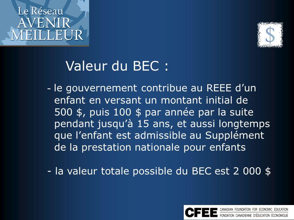 Valeur du BEC : - le gouvernement contribue au REEE dun enfant en versant un montant initial de 500 $, puis 100 $ par année par la suite pendant jusqu