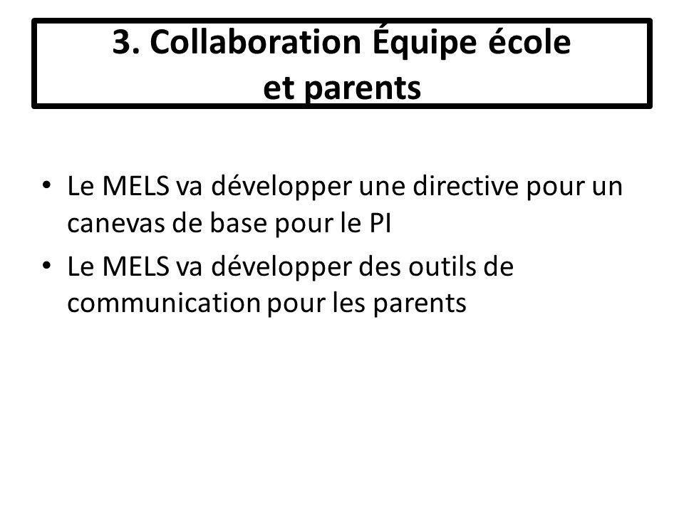 3. Collaboration Équipe école et parents Le MELS va développer une directive pour un canevas de base pour le PI Le MELS va développer des outils de co