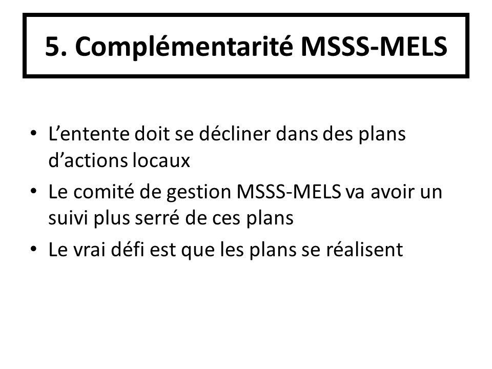 5. Complémentarité MSSS-MELS Lentente doit se décliner dans des plans dactions locaux Le comité de gestion MSSS-MELS va avoir un suivi plus serré de c