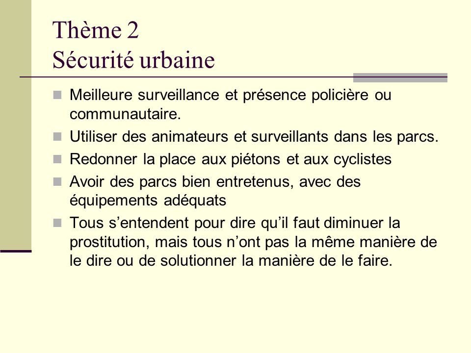 Thème 2 Sécurité urbaine Meilleure surveillance et présence policière ou communautaire. Utiliser des animateurs et surveillants dans les parcs. Redonn